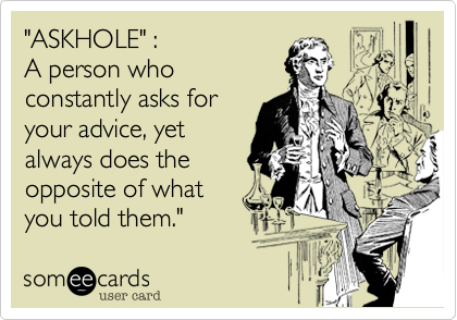"""""""ASKHOLE"""" :  A person who constantly asks for  your advice, yet  always does the opposite of what you told them."""""""