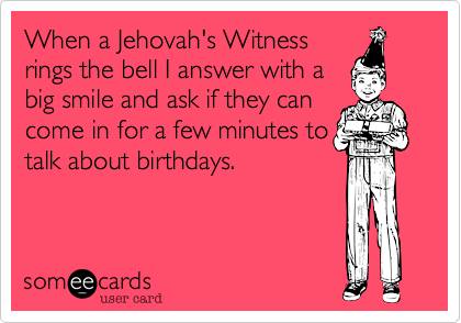 When a Jehovah's Witness rings the bell I answer with a big smile