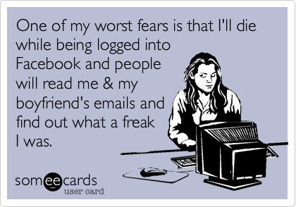 One of my worst fears is that I'll die while being logged into Facebook and people will read me & my boyfriend's emails and find out what a freak  I was.