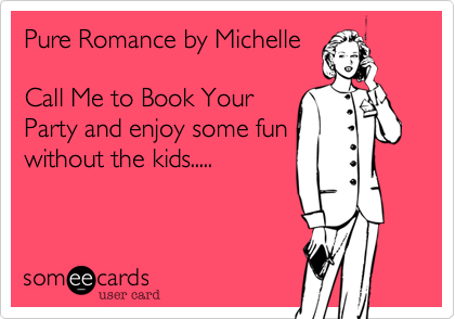 Pure Romance by Michelle  Call Me to Book Your Party and enjoy some fun without the kids.....