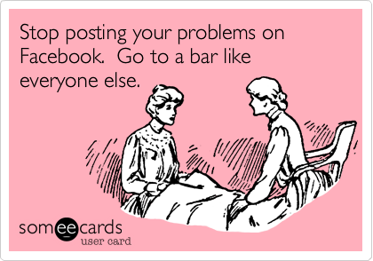 Stop posting your problems on Facebook.  Go to a bar like everyone else.