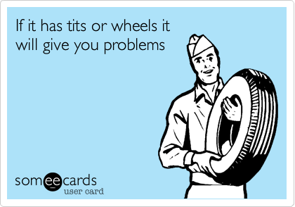 If it has tits or wheels it will give you problems