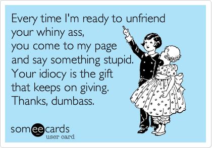 Every time I'm ready to unfriend your whiny ass, you come to my page and say something stupid. Your idiocy is the gift that keeps on giving.  Thanks, dumbass.