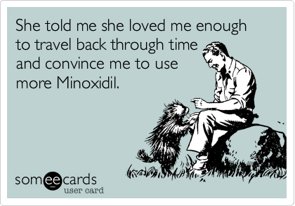 She told me she loved me enough to travel back through time and convince me to use more Minoxidil.