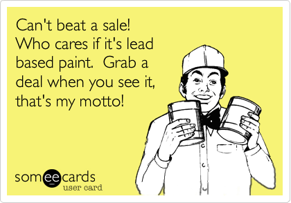 Can't beat a sale! Who cares if it's lead based paint.  Grab a deal when you see it, that's my motto!