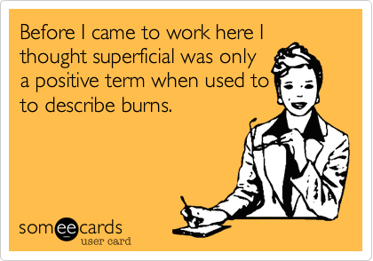 Before I came to work here I thought superficial was only a positive term when used to to describe burns.