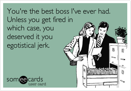 You're the best boss I've ever had.  Unless you get fired in which case, you deserved it you egotistical jerk.