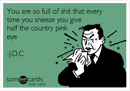 You are so full of shit that every time you sneeze you give half the country pink eye  -J.D.C