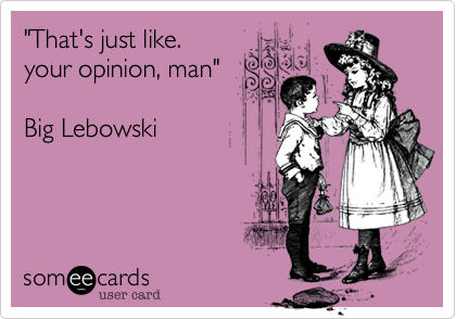 """That's just like. your opinion, man""  Big Lebowski"