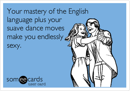 Your mastery of the English language plus your suave dance moves make you endlessly sexy.
