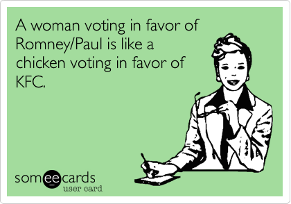 A woman voting in favor of Romney/Paul is like a chicken voting in favor of KFC.
