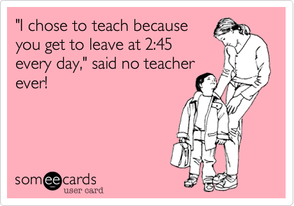 """I chose to teach because you get to leave at 2:45 every day,"" said no teacher ever!"