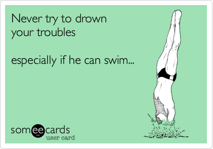Never try to drown your troubles  especially if he can swim...