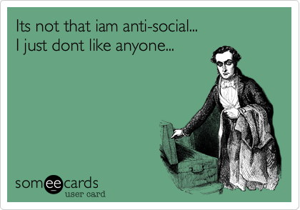 Its not that iam anti-social...  I just dont like anyone...