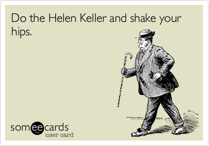Do the Helen Keller and shake your hips.