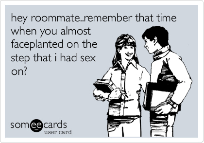 hey roommate..remember that time when you almost faceplanted on the step that i had sex on?