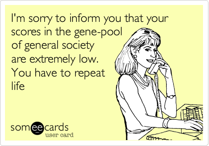 I'm sorry to inform you that your scores in the gene-pool  of general society are extremely low.  You have to repeat  life