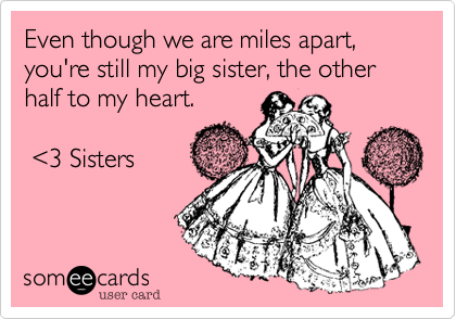 Even though we are miles apart, you're still my big sister, the other half to my heart.    %3C3 Sisters