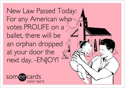 New Law Passed Today: For any American who  votes PROLIFE on a  ballet, there will be an orphan dropped  at your door the next day. -ENJOY!