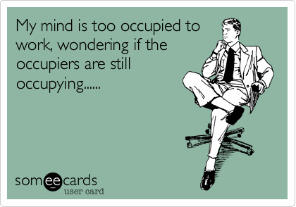 My mind is too occupied to  work, wondering if the occupiers are still occupying......