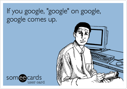 "If you google, ""google"" on google, google comes up."