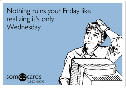 Nothing ruins your Friday like realizing it's only Wednesday