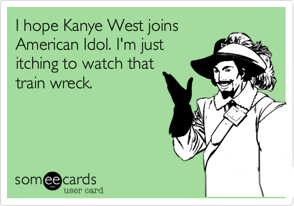 I hope Kanye West joins American Idol. I'm just itching to watch that train wreck.