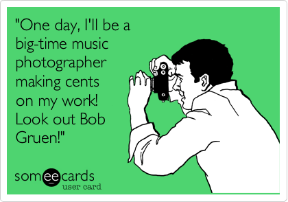 """One day, I'll be a  big-time music  photographer making cents on my work! Look out Bob Gruen!"""