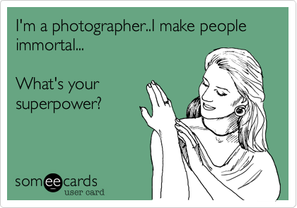 I'm a photographer..I make people immortal...  What's your superpower?