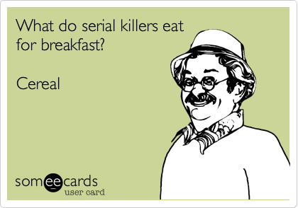 What do serial killers eat for breakfast?  Cereal