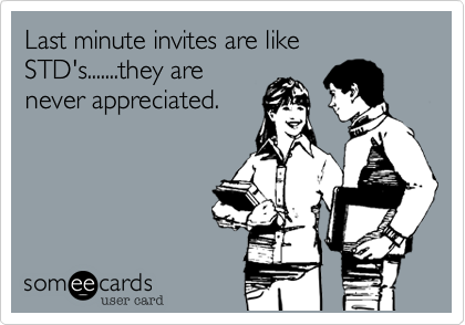 Last minute invites are like STD's.......they are never appreciated.