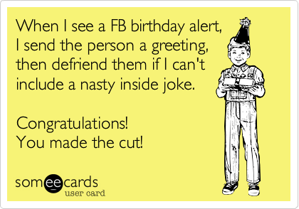 When I see a FB birthday alert,  I send the person a greeting, then defriend them if I can't include a nasty inside joke.   Congratulations!  You made the cut!