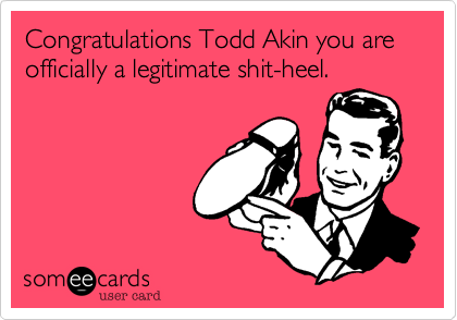 Congratulations Todd Akin you are officially a legitimate shit-heel.