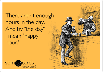 "There aren't enough hours in the day.   And by ""the day""  I mean ""happy hour."""