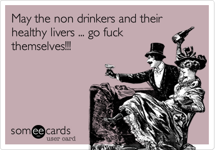 May the non drinkers and their healthy livers ... go fuck themselves!!!
