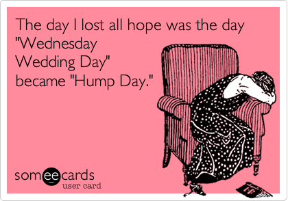 "The day I lost all hope was the day ""Wednesday Wedding Day"" became ""Hump Day."""