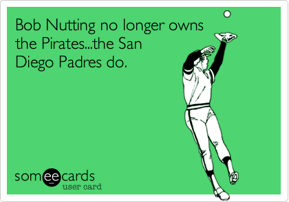 Bob Nutting no longer owns the Pirates...the San Diego Padres do.