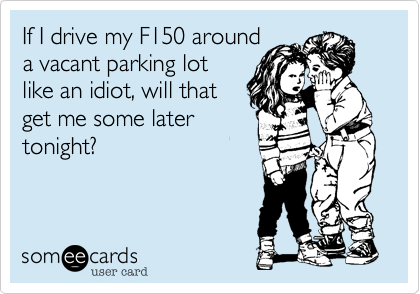 If I drive my F150 around a vacant parking lot like an idiot, will that get me some later tonight?