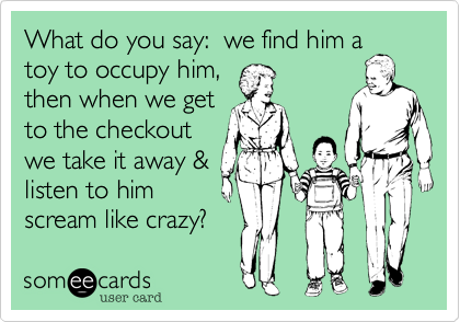 What do you say:  we find him a toy to occupy him, then when we get to the checkout we take it away & listen to him scream like crazy?