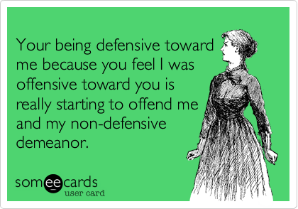 Your being defensive toward me because you feel I was offensive toward you is really starting to offend me and my non-defensive demeanor.