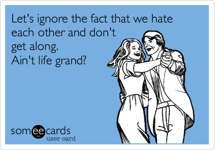 Let's ignore the fact that we hate each other and don't get along.  Ain't life grand?