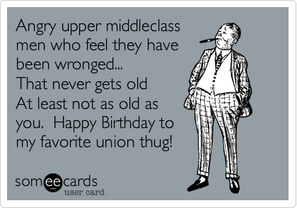 Angry upper middleclass men who feel they have been wronged...  That never gets old   At least not as old as you.  Happy Birthday to my favorite union thug!