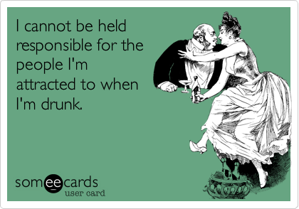 I cannot be held responsible for the people I'm attracted to when I'm drunk.