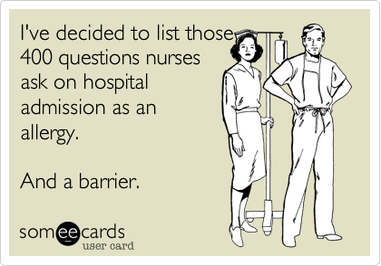 I've decided to list those 400 questions nurses ask on hospital admission as an allergy.  And a barrier.