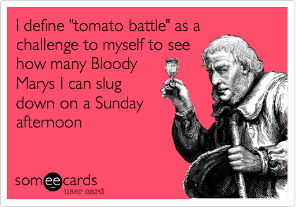 "I define ""tomato battle"" as a challenge to myself to see how many Bloody Marys I can slug down on a Sunday afternoon"