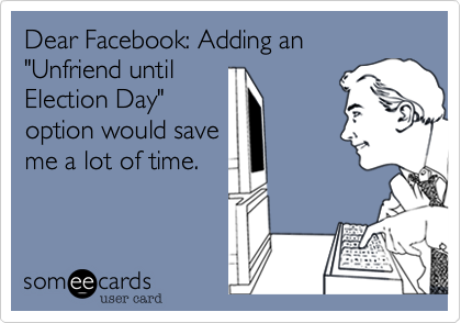 "Dear Facebook: Adding an ""Unfriend until Election Day"" option would save me a lot of time."