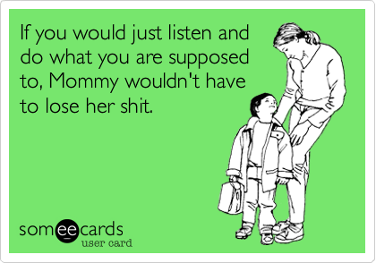 If you would just listen and do what you are supposed to, Mommy wouldn't have to lose her shit.