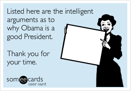 Listed here are the intelligent arguments as to why Obama is a good President.    Thank you for your time.