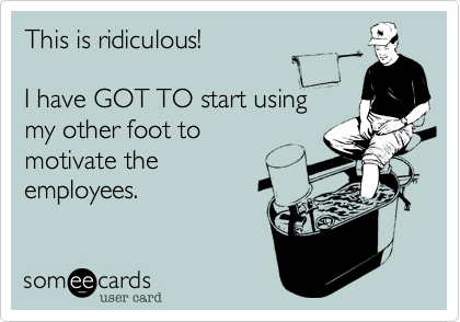This is ridiculous!  I have GOT TO start using my other foot to  motivate the  employees.