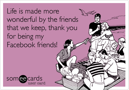 Life is made more wonderful by the friends that we keep, thank you for being my Facebook friends!